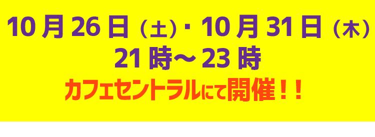 10月26日(土)21時~23時10月31日(木)21時~23時カフェセントラルにて開催!!
